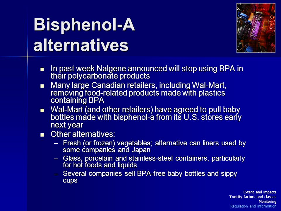 Bisphenol-A alternatives In past week Nalgene announced will stop using BPA in their polycarbonate products In past week Nalgene announced will stop using BPA in their polycarbonate products Many large Canadian retailers, including Wal-Mart, removing food-related products made with plastics containing BPA Many large Canadian retailers, including Wal-Mart, removing food-related products made with plastics containing BPA Wal-Mart (and other retailers) have agreed to pull baby bottles made with bisphenol-a from its U.S.