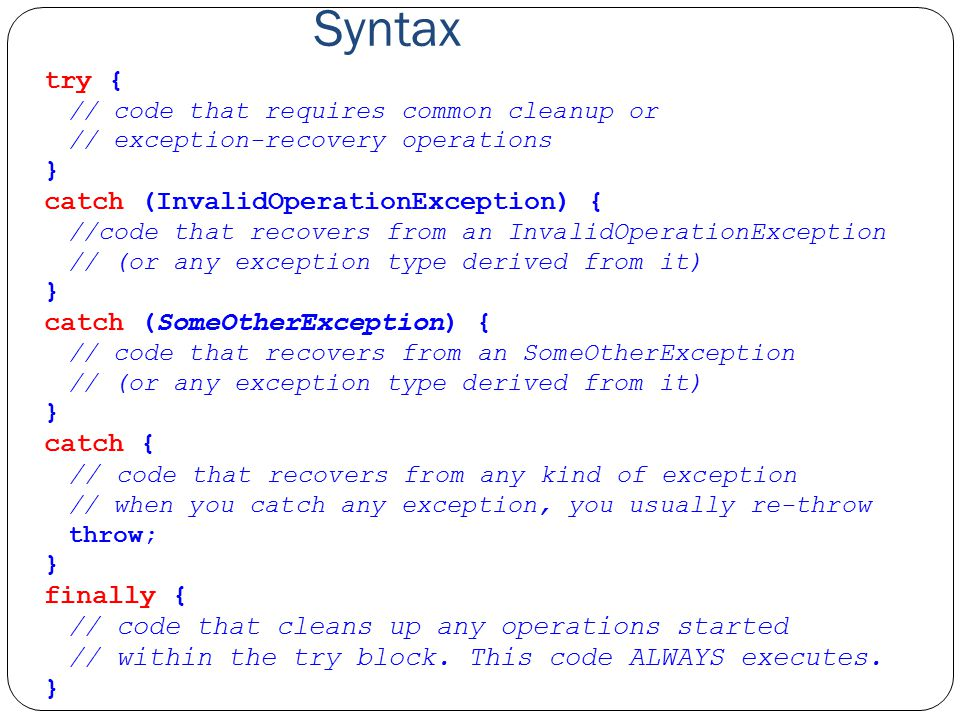 Syntax try { // code that requires common cleanup or // exception-recovery operations } catch (InvalidOperationException) { //code that recovers from an InvalidOperationException // (or any exception type derived from it) } catch (SomeOtherException) { // code that recovers from an SomeOtherException // (or any exception type derived from it) } catch { // code that recovers from any kind of exception // when you catch any exception, you usually re-throw throw; } finally { // code that cleans up any operations started // within the try block.
