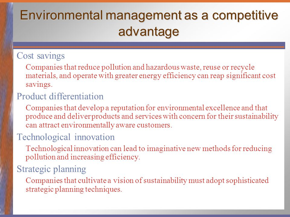 Environmental management as a competitive advantage Cost savings Companies that reduce pollution and hazardous waste, reuse or recycle materials, and