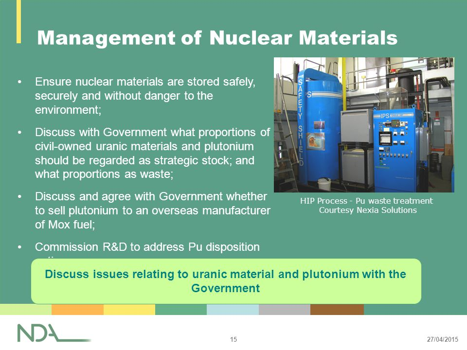 27/04/2015 15 Management of Nuclear Materials Ensure nuclear materials are stored safely, securely and without danger to the environment; Discuss with Government what proportions of civil-owned uranic materials and plutonium should be regarded as strategic stock; and what proportions as waste; Discuss and agree with Government whether to sell plutonium to an overseas manufacturer of Mox fuel; Commission R&D to address Pu disposition options.