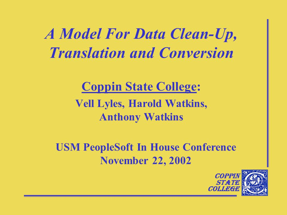 Coppin State College A Model For Data Clean-Up, Translation and Conversion Coppin State College: Vell Lyles, Harold Watkins, Anthony Watkins USM PeopleSoft In House Conference November 22, 2002