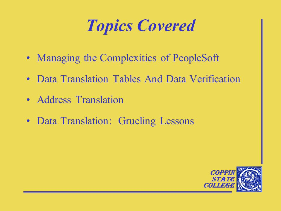 Coppin State College Topics Covered Managing the Complexities of PeopleSoft Data Translation Tables And Data Verification Address Translation Data Translation: Grueling Lessons