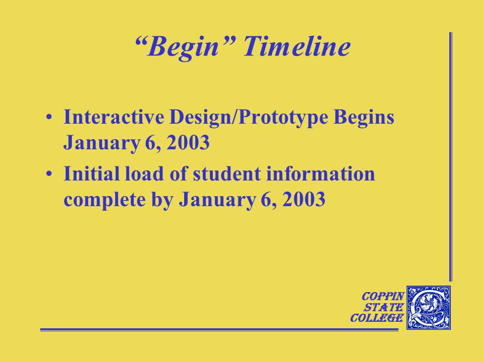 Coppin State College Begin Timeline Interactive Design/Prototype Begins January 6, 2003 Initial load of student information complete by January 6, 2003