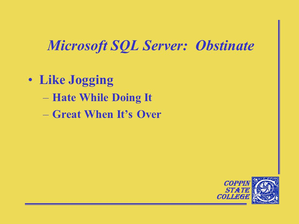 Coppin State College Microsoft SQL Server: Obstinate Like Jogging –Hate While Doing It –Great When It's Over