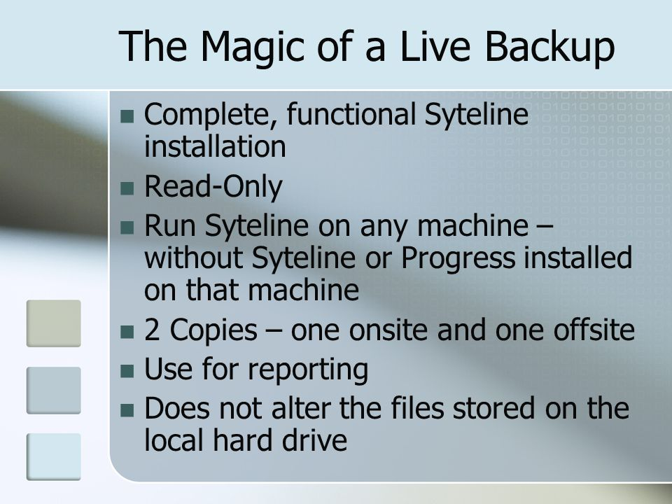 The Magic of a Live Backup Complete, functional Syteline installation Read-Only Run Syteline on any machine – without Syteline or Progress installed on that machine 2 Copies – one onsite and one offsite Use for reporting Does not alter the files stored on the local hard drive