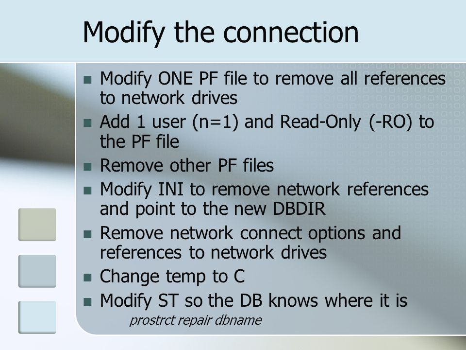 Modify the connection Modify ONE PF file to remove all references to network drives Add 1 user (n=1) and Read-Only (-RO) to the PF file Remove other PF files Modify INI to remove network references and point to the new DBDIR Remove network connect options and references to network drives Change temp to C Modify ST so the DB knows where it is prostrct repair dbname
