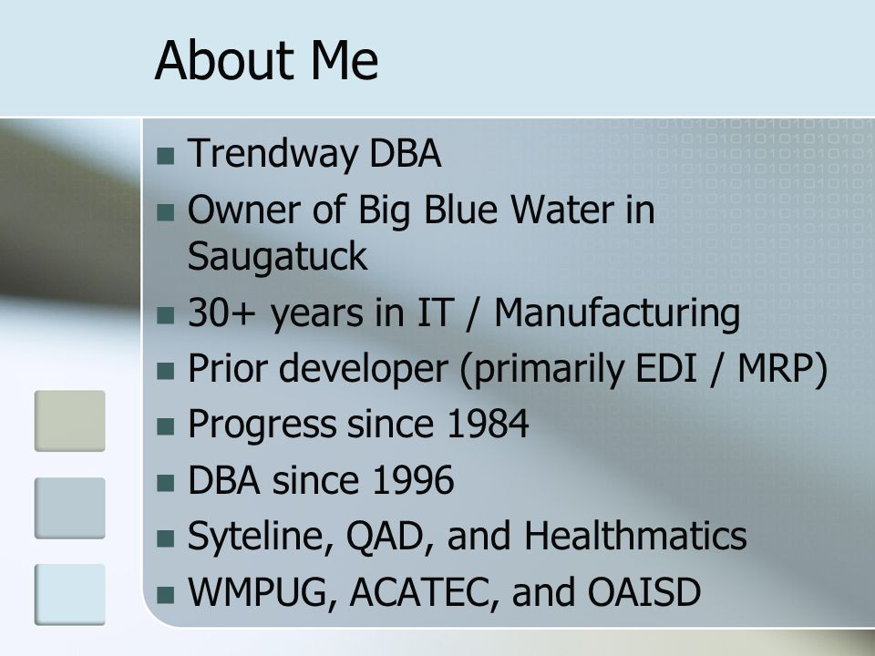 About Me Trendway DBA Owner of Big Blue Water in Saugatuck 30+ years in IT / Manufacturing Prior developer (primarily EDI / MRP) Progress since 1984 DBA since 1996 Syteline, QAD, and Healthmatics WMPUG, ACATEC, and OAISD