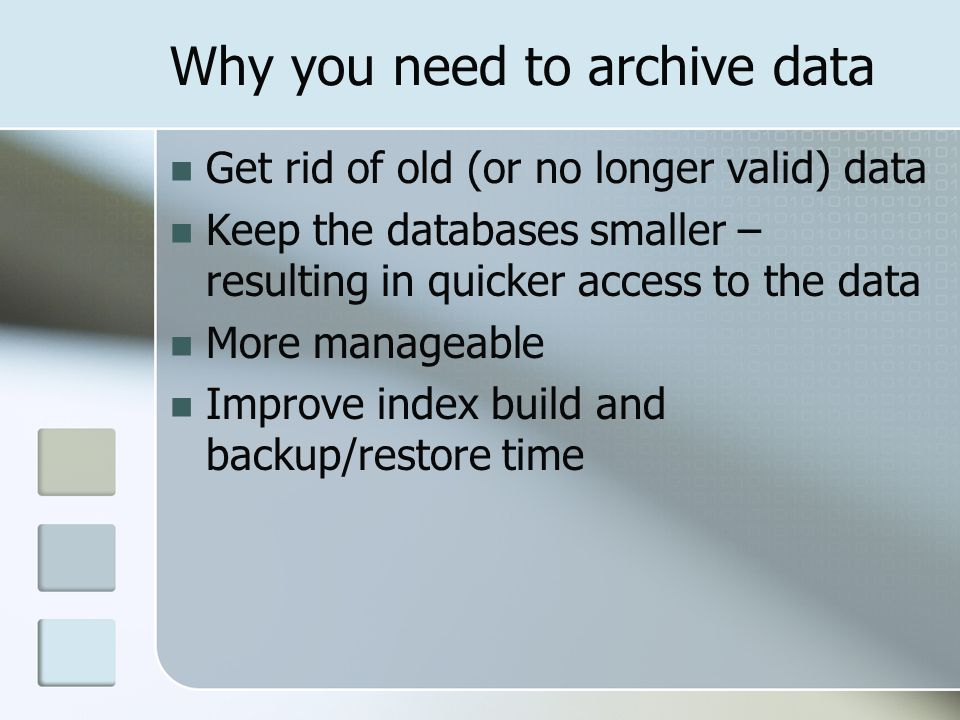 Why you need to archive data Get rid of old (or no longer valid) data Keep the databases smaller – resulting in quicker access to the data More manageable Improve index build and backup/restore time