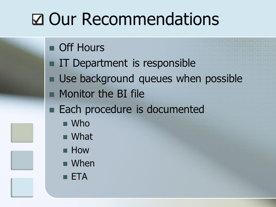 Our Recommendations Off Hours IT Department is responsible Use background queues when possible Monitor the BI file Each procedure is documented Who What How When ETA