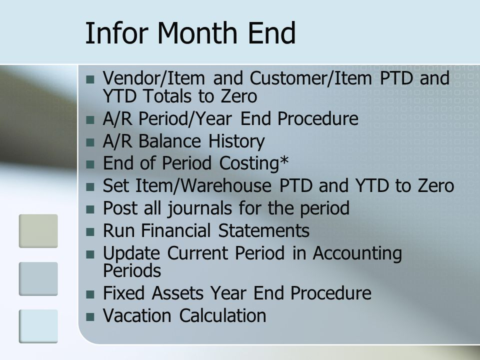 Infor Month End Vendor/Item and Customer/Item PTD and YTD Totals to Zero A/R Period/Year End Procedure A/R Balance History End of Period Costing* Set Item/Warehouse PTD and YTD to Zero Post all journals for the period Run Financial Statements Update Current Period in Accounting Periods Fixed Assets Year End Procedure Vacation Calculation