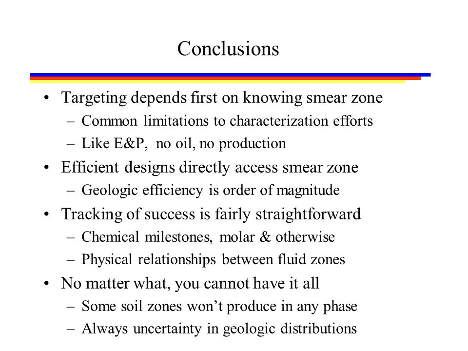 Conclusions Targeting depends first on knowing smear zone –Common limitations to characterization efforts –Like E&P, no oil, no production Efficient designs directly access smear zone –Geologic efficiency is order of magnitude Tracking of success is fairly straightforward –Chemical milestones, molar & otherwise –Physical relationships between fluid zones No matter what, you cannot have it all –Some soil zones won't produce in any phase –Always uncertainty in geologic distributions