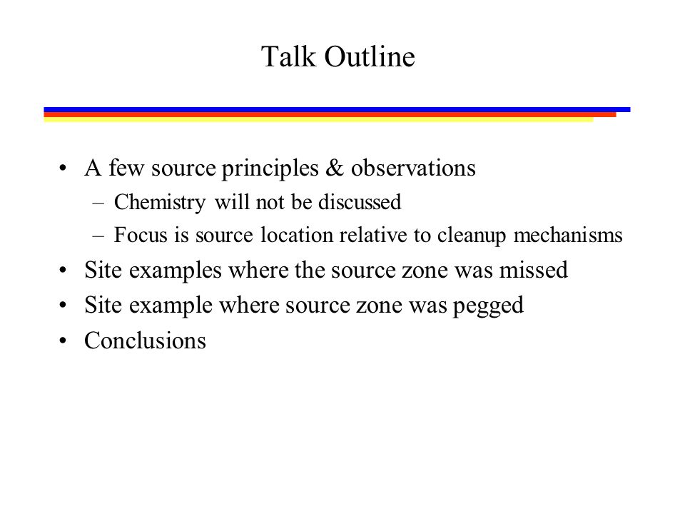Talk Outline A few source principles & observations –Chemistry will not be discussed –Focus is source location relative to cleanup mechanisms Site examples where the source zone was missed Site example where source zone was pegged Conclusions