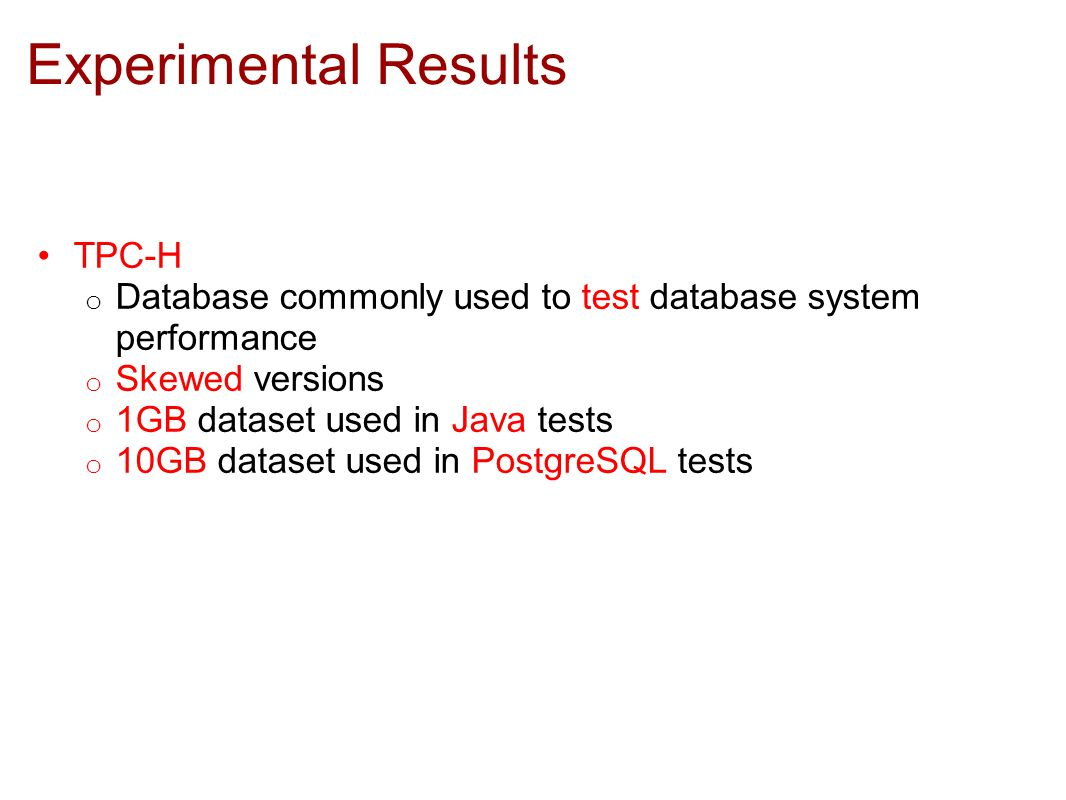Experimental Results TPC-H o Database commonly used to test database system performance o Skewed versions o 1GB dataset used in Java tests o 10GB dataset used in PostgreSQL tests