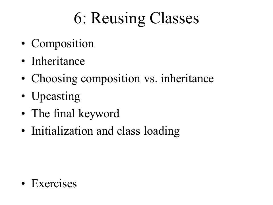 6: Reusing Classes Composition Inheritance Choosing composition vs.