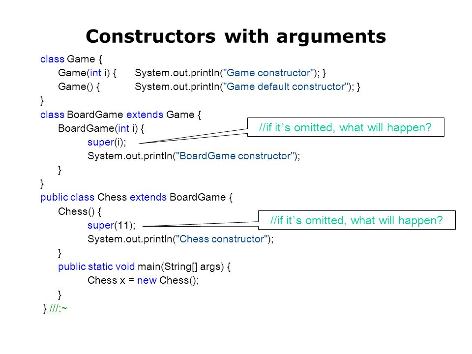 Constructors with arguments class Game { Game(int i) { System.out.println( Game constructor ); } Game() { System.out.println( Game default constructor ); } } class BoardGame extends Game { BoardGame(int i) { super(i); System.out.println( BoardGame constructor ); } public class Chess extends BoardGame { Chess() { super(11); System.out.println( Chess constructor ); } public static void main(String[] args) { Chess x = new Chess(); } } ///:~ //if it ' s omitted, what will happen?