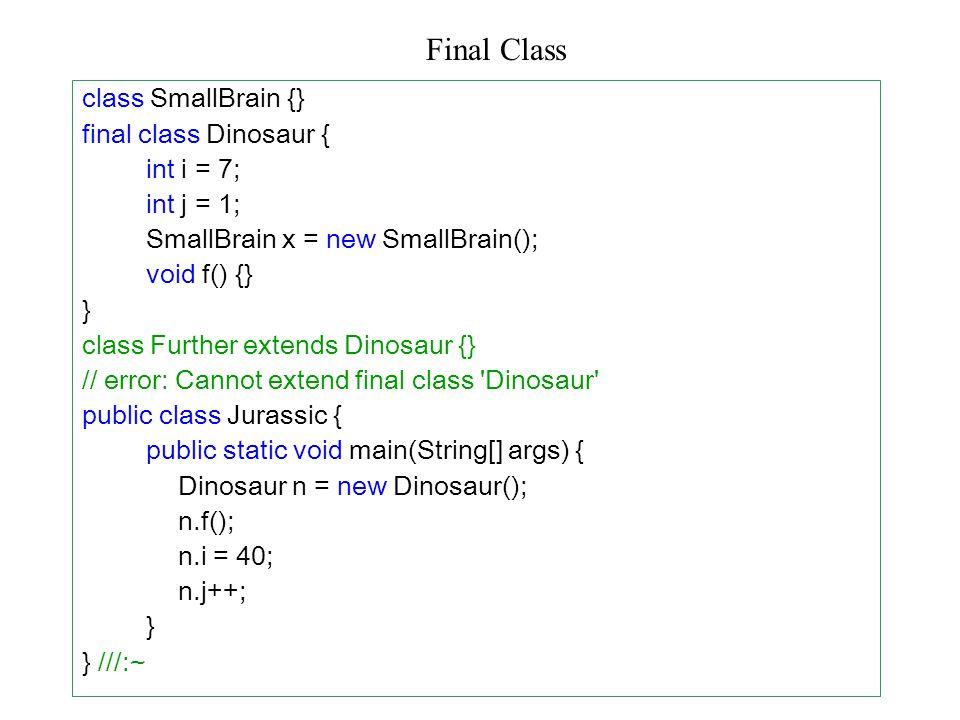 class SmallBrain {} final class Dinosaur { int i = 7; int j = 1; SmallBrain x = new SmallBrain(); void f() {} } class Further extends Dinosaur {} // error: Cannot extend final class Dinosaur public class Jurassic { public static void main(String[] args) { Dinosaur n = new Dinosaur(); n.f(); n.i = 40; n.j++; } } ///:~ Final Class