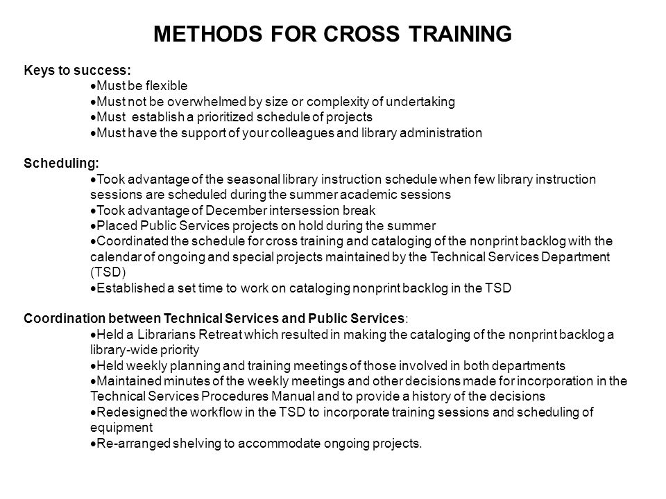 METHODS FOR CROSS TRAINING Keys to success:  Must be flexible  Must not be overwhelmed by size or complexity of undertaking  Must establish a prior
