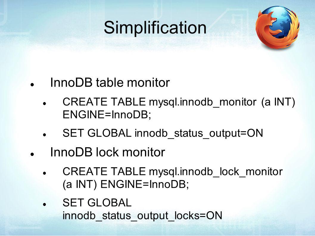 Simplification InnoDB table monitor CREATE TABLE mysql.innodb_monitor (a INT) ENGINE=InnoDB; SET GLOBAL innodb_status_output=ON InnoDB lock monitor CREATE TABLE mysql.innodb_lock_monitor (a INT) ENGINE=InnoDB; SET GLOBAL innodb_status_output_locks=ON