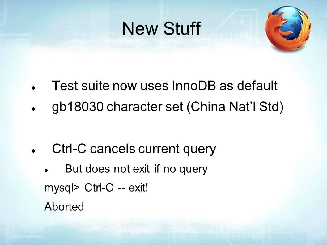 New Stuff Test suite now uses InnoDB as default gb18030 character set (China Nat'l Std) Ctrl-C cancels current query But does not exit if no query mysql> Ctrl-C -- exit.