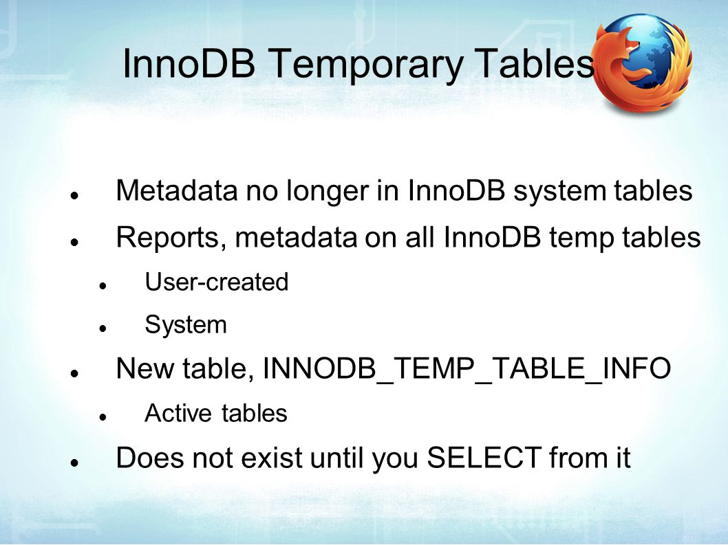 InnoDB Temporary Tables Metadata no longer in InnoDB system tables Reports, metadata on all InnoDB temp tables User-created System New table, INNODB_TEMP_TABLE_INFO Active tables Does not exist until you SELECT from it