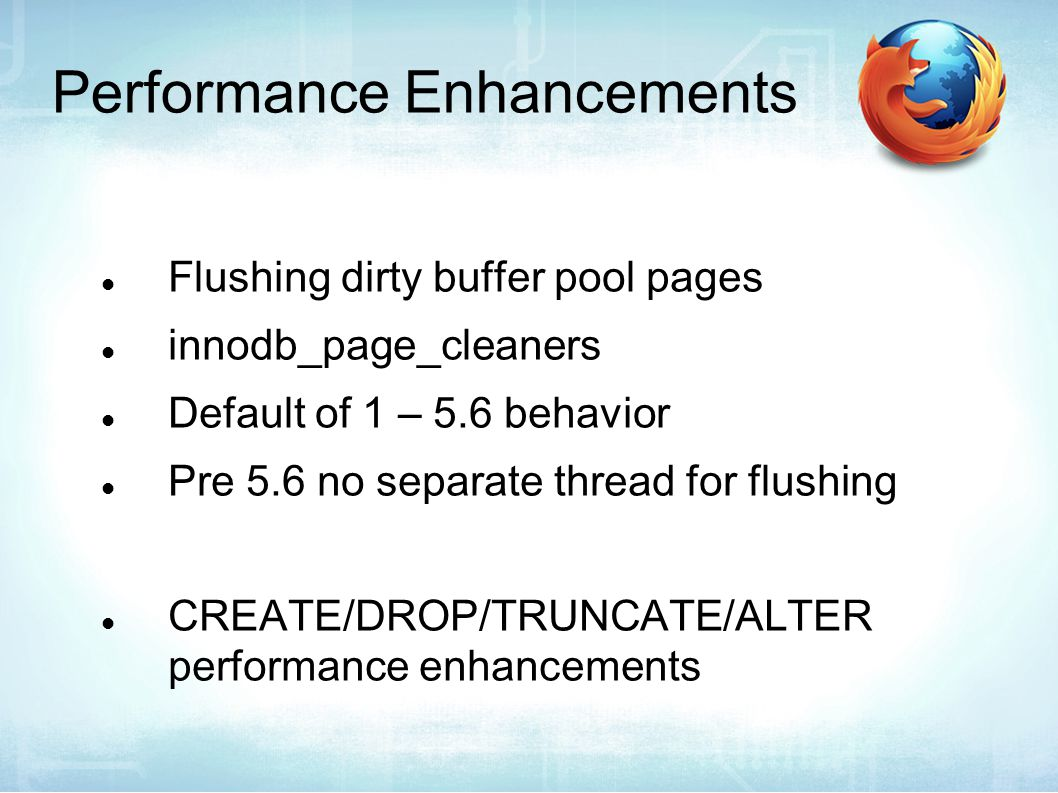 Performance Enhancements Flushing dirty buffer pool pages innodb_page_cleaners Default of 1 – 5.6 behavior Pre 5.6 no separate thread for flushing CREATE/DROP/TRUNCATE/ALTER performance enhancements