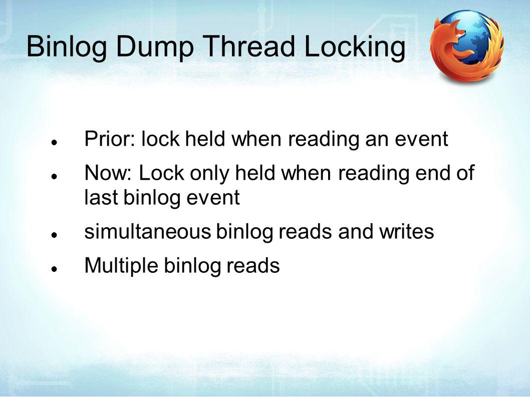 Binlog Dump Thread Locking Prior: lock held when reading an event Now: Lock only held when reading end of last binlog event simultaneous binlog reads and writes Multiple binlog reads
