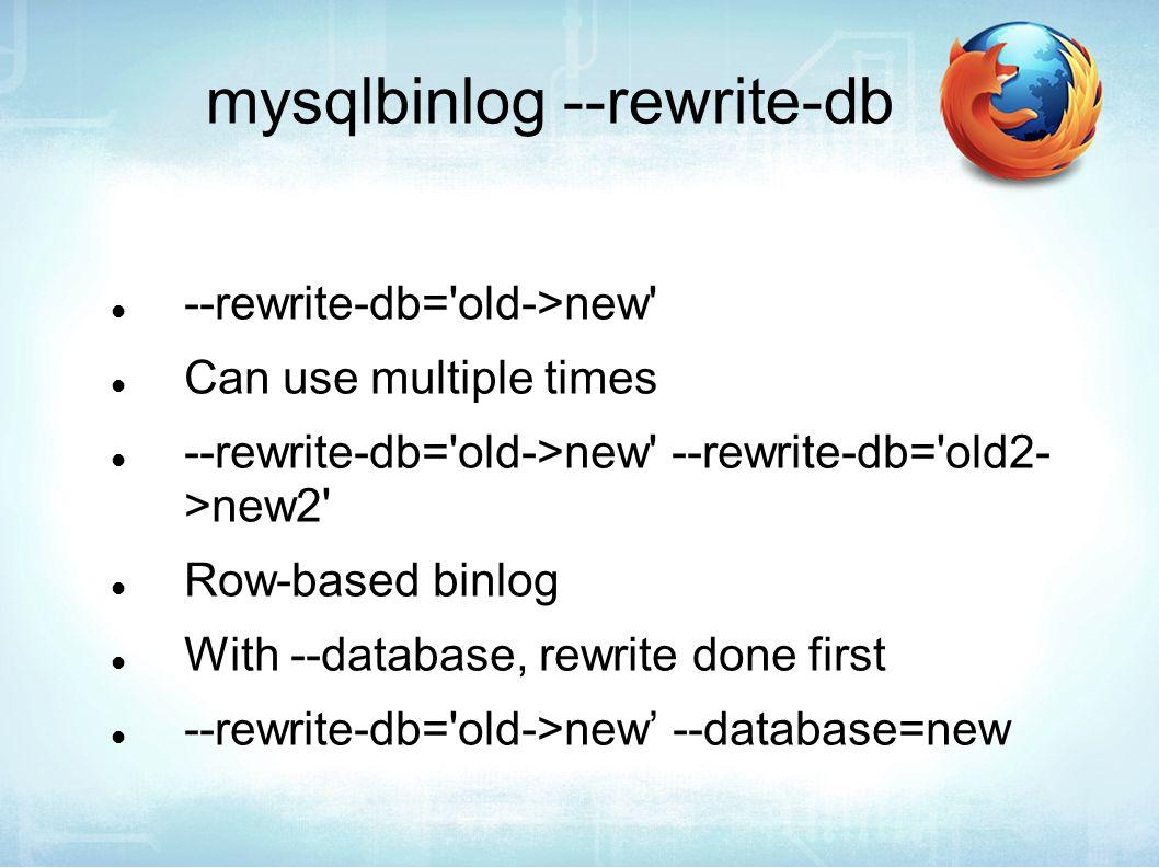 mysqlbinlog --rewrite-db --rewrite-db= old->new Can use multiple times --rewrite-db= old->new --rewrite-db= old2- >new2 Row-based binlog With --database, rewrite done first --rewrite-db= old->new' --database=new