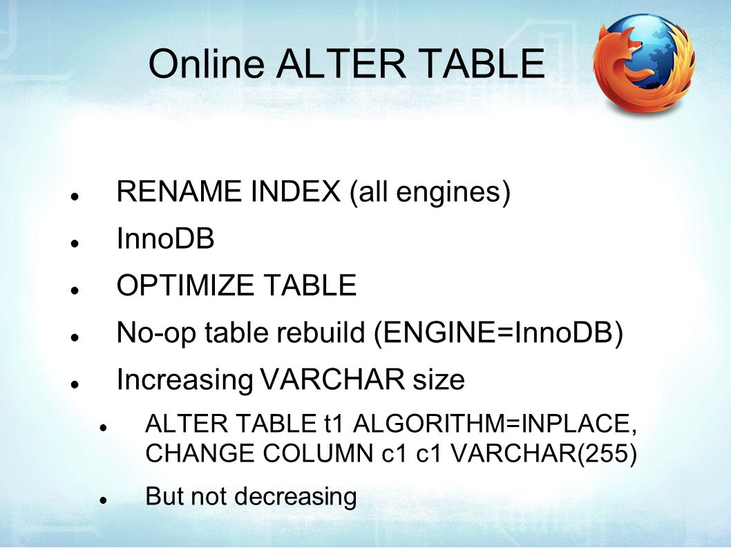 Online ALTER TABLE RENAME INDEX (all engines) InnoDB OPTIMIZE TABLE No-op table rebuild (ENGINE=InnoDB) Increasing VARCHAR size ALTER TABLE t1 ALGORITHM=INPLACE, CHANGE COLUMN c1 c1 VARCHAR(255) But not decreasing