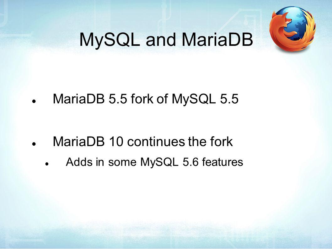 MySQL and MariaDB MariaDB 5.5 fork of MySQL 5.5 MariaDB 10 continues the fork Adds in some MySQL 5.6 features