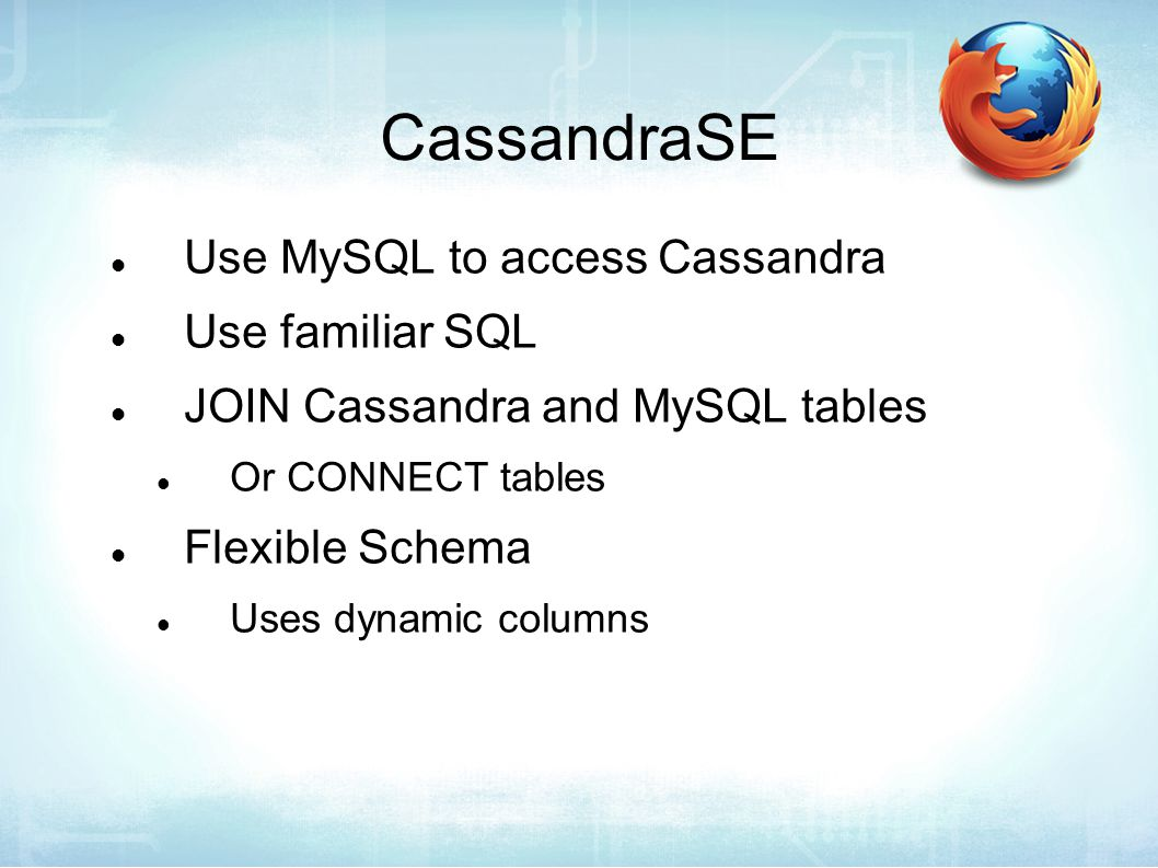 CassandraSE Use MySQL to access Cassandra Use familiar SQL JOIN Cassandra and MySQL tables Or CONNECT tables Flexible Schema Uses dynamic columns