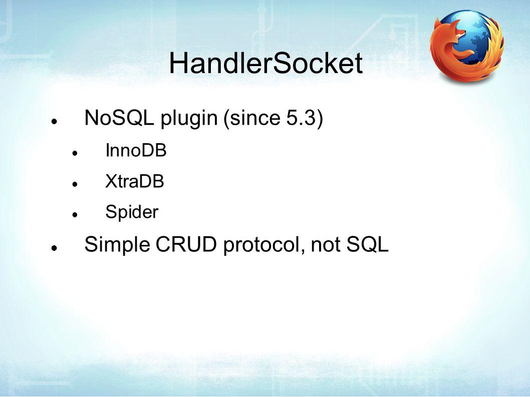 HandlerSocket NoSQL plugin (since 5.3) InnoDB XtraDB Spider Simple CRUD protocol, not SQL