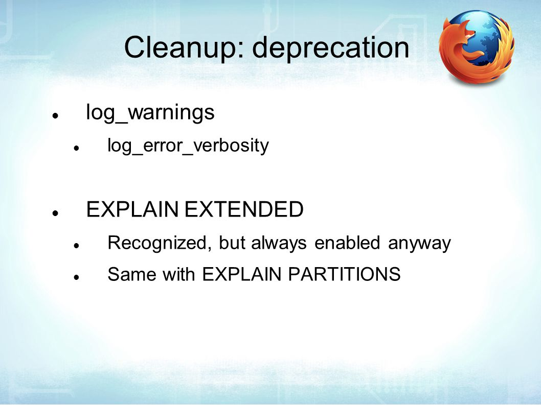 Cleanup: deprecation log_warnings log_error_verbosity EXPLAIN EXTENDED Recognized, but always enabled anyway Same with EXPLAIN PARTITIONS