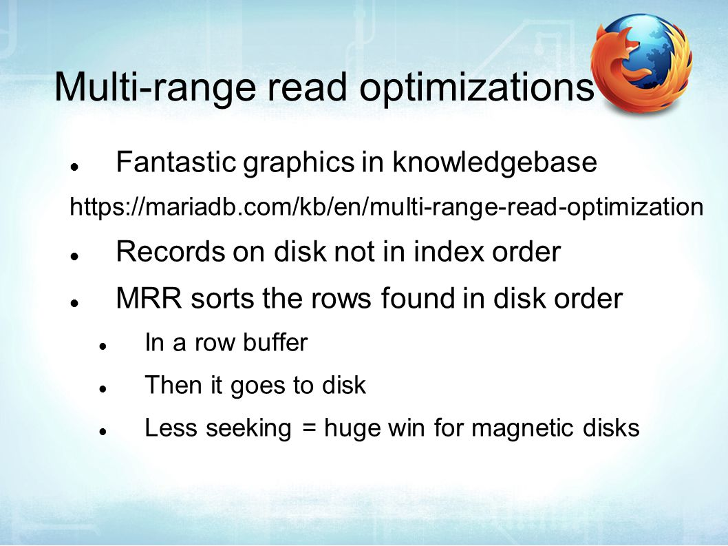 Multi-range read optimizations Fantastic graphics in knowledgebase https://mariadb.com/kb/en/multi-range-read-optimization Records on disk not in index order MRR sorts the rows found in disk order In a row buffer Then it goes to disk Less seeking = huge win for magnetic disks