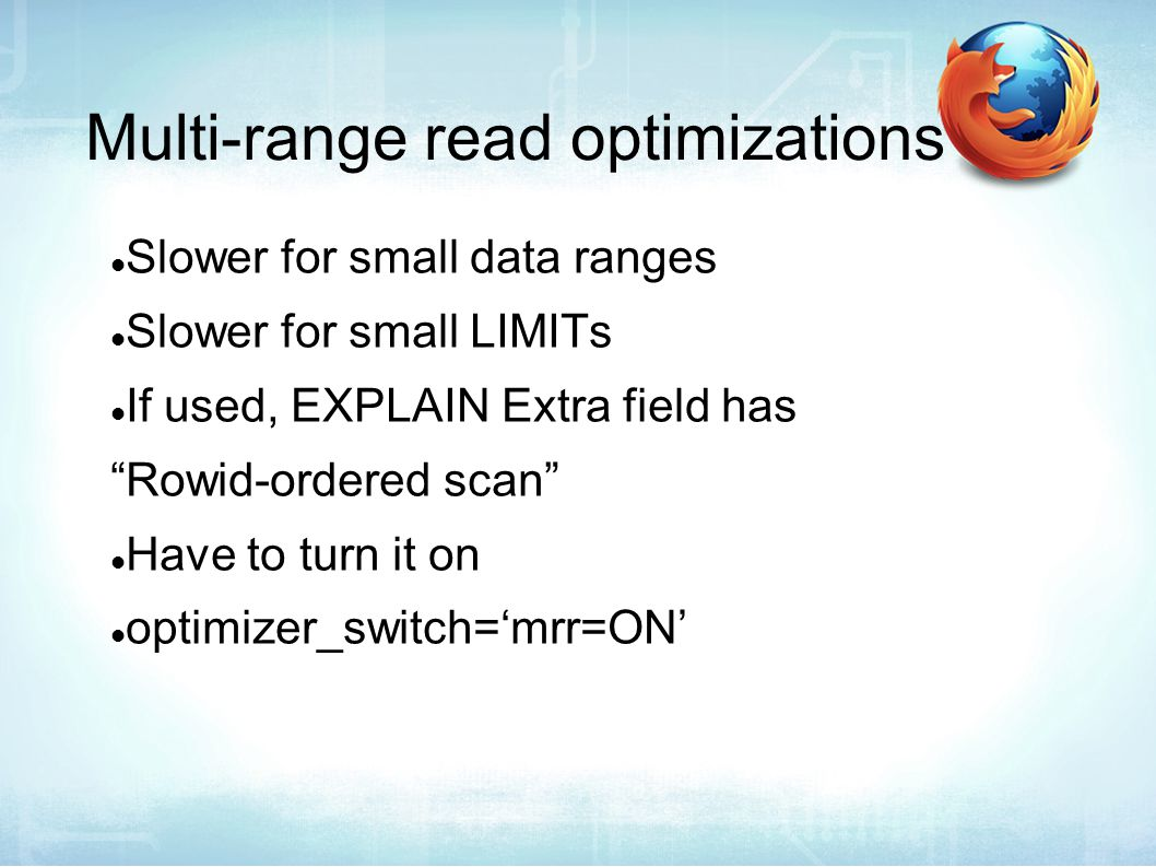 Multi-range read optimizations Slower for small data ranges Slower for small LIMITs If used, EXPLAIN Extra field has Rowid-ordered scan Have to turn it on optimizer_switch='mrr=ON'