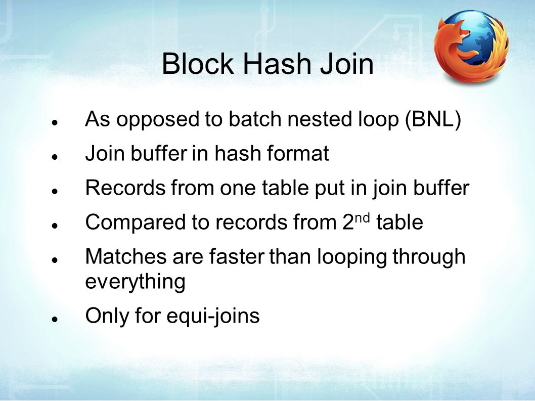 Block Hash Join As opposed to batch nested loop (BNL) Join buffer in hash format Records from one table put in join buffer Compared to records from 2 nd table Matches are faster than looping through everything Only for equi-joins