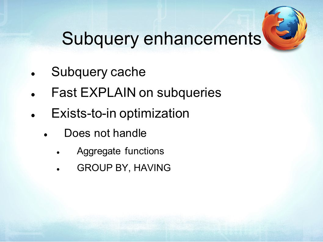 Subquery enhancements Subquery cache Fast EXPLAIN on subqueries Exists-to-in optimization Does not handle Aggregate functions GROUP BY, HAVING