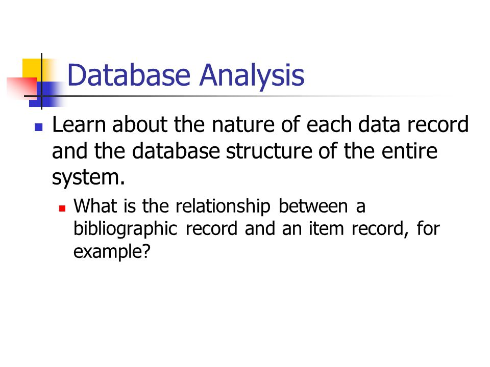 Database Analysis Learn about the nature of each data record and the database structure of the entire system.