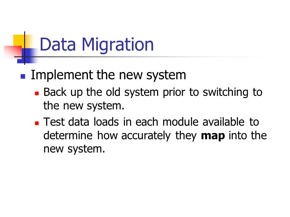 Data Migration Implement the new system Back up the old system prior to switching to the new system.
