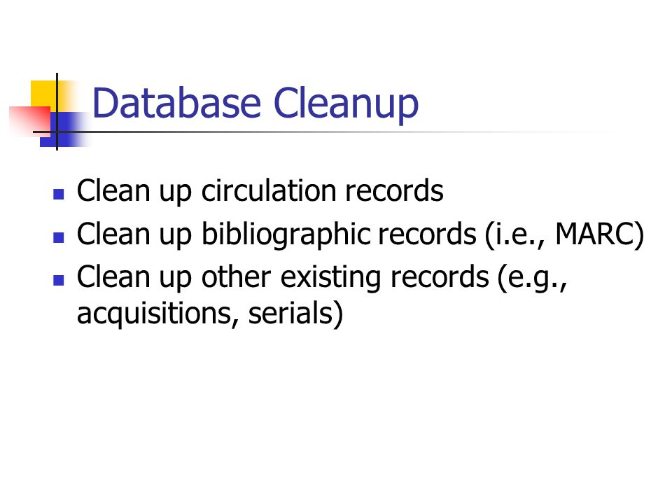 Database Cleanup Clean up circulation records Clean up bibliographic records (i.e., MARC) Clean up other existing records (e.g., acquisitions, serials)