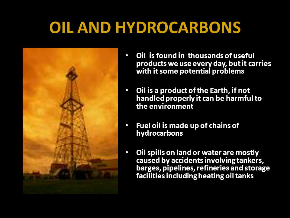 OIL AND HYDROCARBONS Oil is found in thousands of useful products we use every day, but it carries with it some potential problems Oil is a product of the Earth, if not handled properly it can be harmful to the environment Fuel oil is made up of chains of hydrocarbons Oil spills on land or water are mostly caused by accidents involving tankers, barges, pipelines, refineries and storage facilities including heating oil tanks