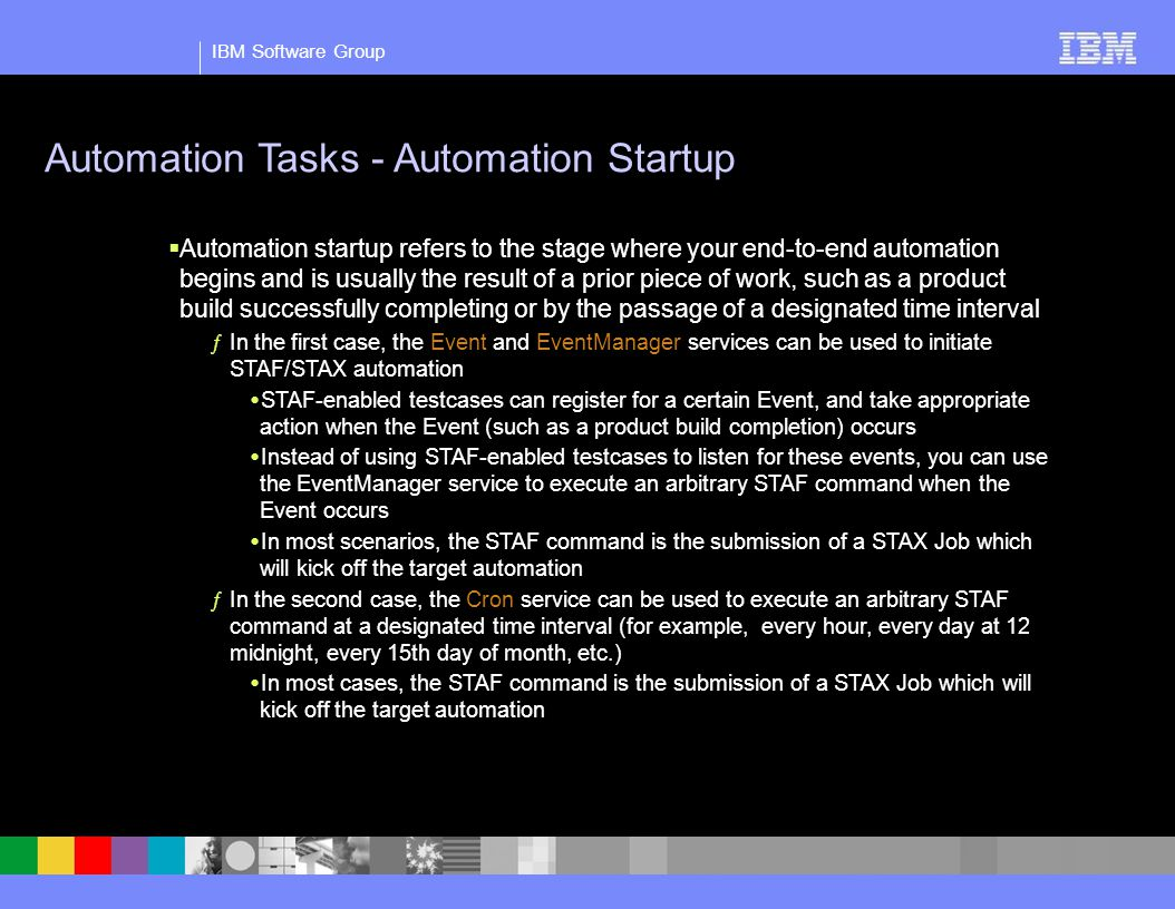 IBM Software Group Automation Tasks - Automation Startup  Automation startup refers to the stage where your end-to-end automation begins and is usually the result of a prior piece of work, such as a product build successfully completing or by the passage of a designated time interval ƒIn the first case, the Event and EventManager services can be used to initiate STAF/STAX automation  STAF-enabled testcases can register for a certain Event, and take appropriate action when the Event (such as a product build completion) occurs  Instead of using STAF-enabled testcases to listen for these events, you can use the EventManager service to execute an arbitrary STAF command when the Event occurs  In most scenarios, the STAF command is the submission of a STAX Job which will kick off the target automation ƒIn the second case, the Cron service can be used to execute an arbitrary STAF command at a designated time interval (for example, every hour, every day at 12 midnight, every 15th day of month, etc.)  In most cases, the STAF command is the submission of a STAX Job which will kick off the target automation