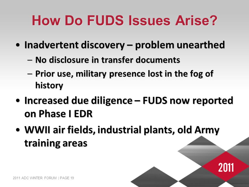 2011 ADC WINTER FORUM | PAGE 19 How Do FUDS Issues Arise? Inadvertent discovery – problem unearthedInadvertent discovery – problem unearthed –No discl