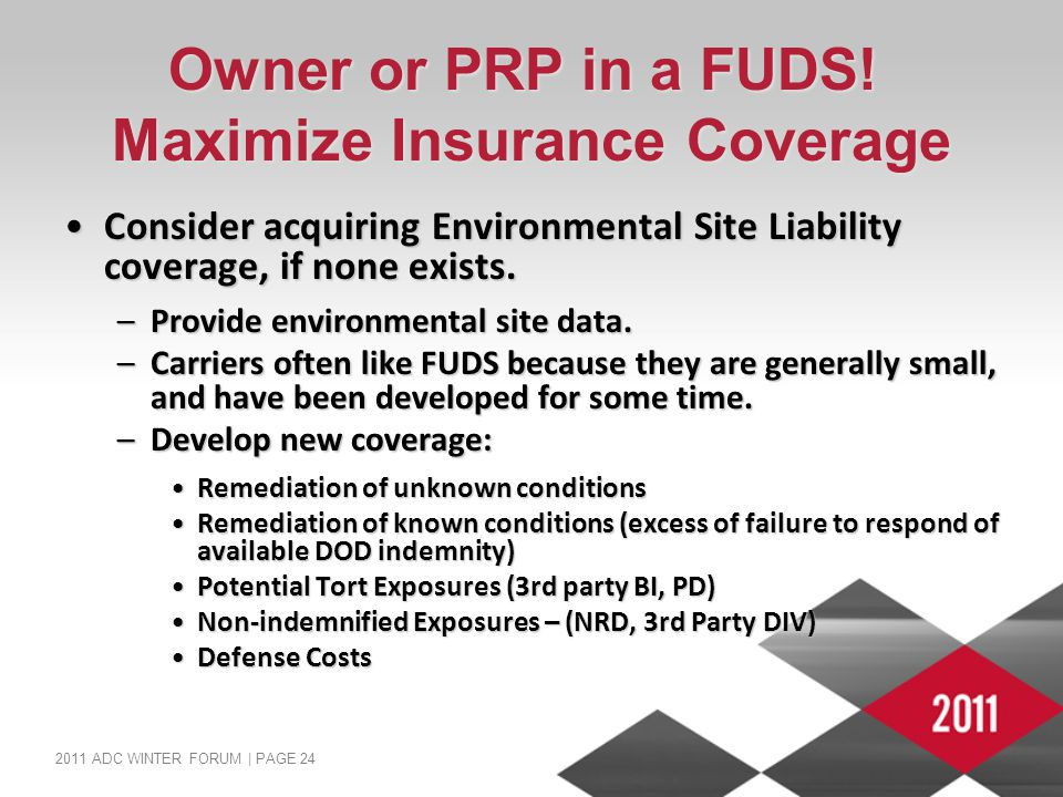 2011 ADC WINTER FORUM | PAGE 24 Owner or PRP in a FUDS! Maximize Insurance Coverage Consider acquiring Environmental Site Liability coverage, if none