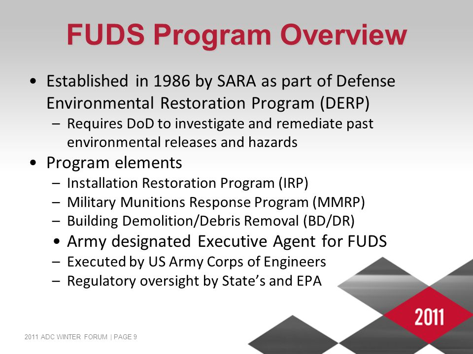 2011 ADC WINTER FORUM | PAGE 9 FUDS Program Overview Established in 1986 by SARA as part of Defense Environmental Restoration Program (DERP) –Requires