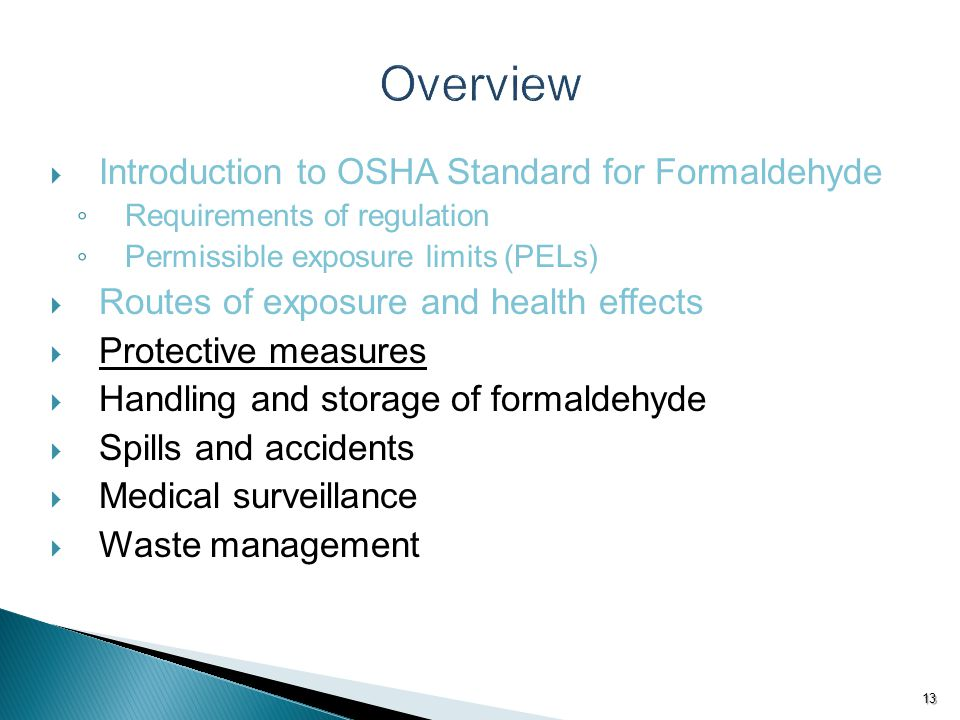 Introduction to OSHA Standard for Formaldehyde ◦ Requirements of regulation ◦ Permissible exposure limits (PELs)  Routes of exposure and health effects  Protective measures  Handling and storage of formaldehyde  Spills and accidents  Medical surveillance  Waste management 13