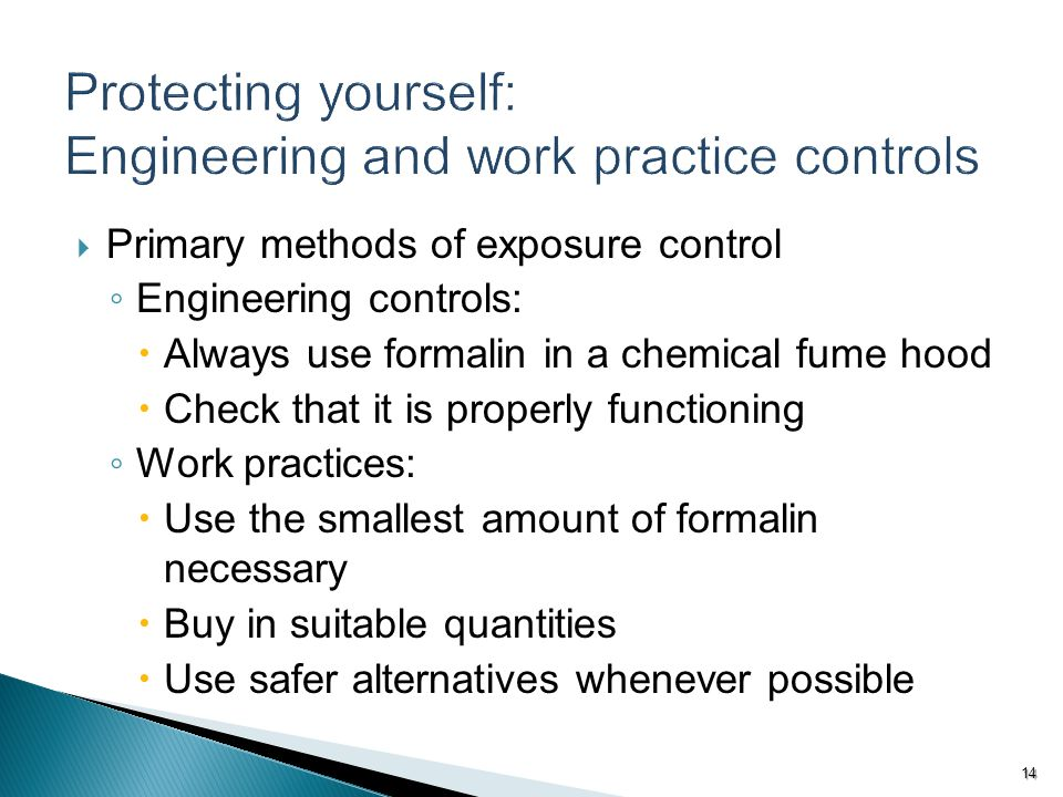  Primary methods of exposure control ◦ Engineering controls:  Always use formalin in a chemical fume hood  Check that it is properly functioning ◦ Work practices:  Use the smallest amount of formalin necessary  Buy in suitable quantities  Use safer alternatives whenever possible 14