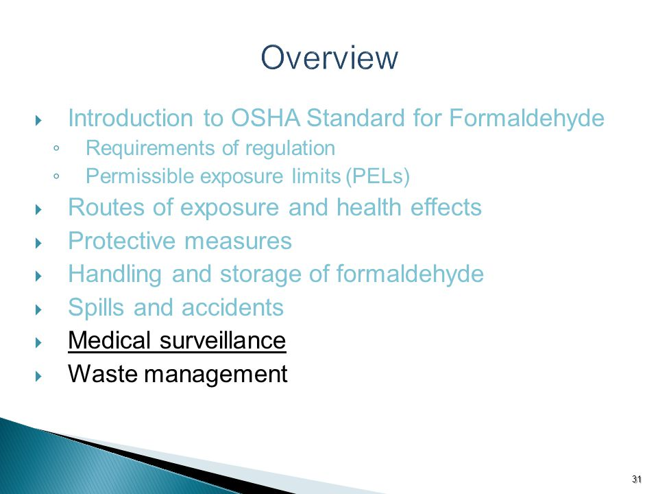  Introduction to OSHA Standard for Formaldehyde ◦ Requirements of regulation ◦ Permissible exposure limits (PELs)  Routes of exposure and health effects  Protective measures  Handling and storage of formaldehyde  Spills and accidents  Medical surveillance  Waste management 31