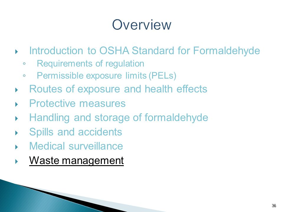  Introduction to OSHA Standard for Formaldehyde ◦ Requirements of regulation ◦ Permissible exposure limits (PELs)  Routes of exposure and health effects  Protective measures  Handling and storage of formaldehyde  Spills and accidents  Medical surveillance  Waste management 36