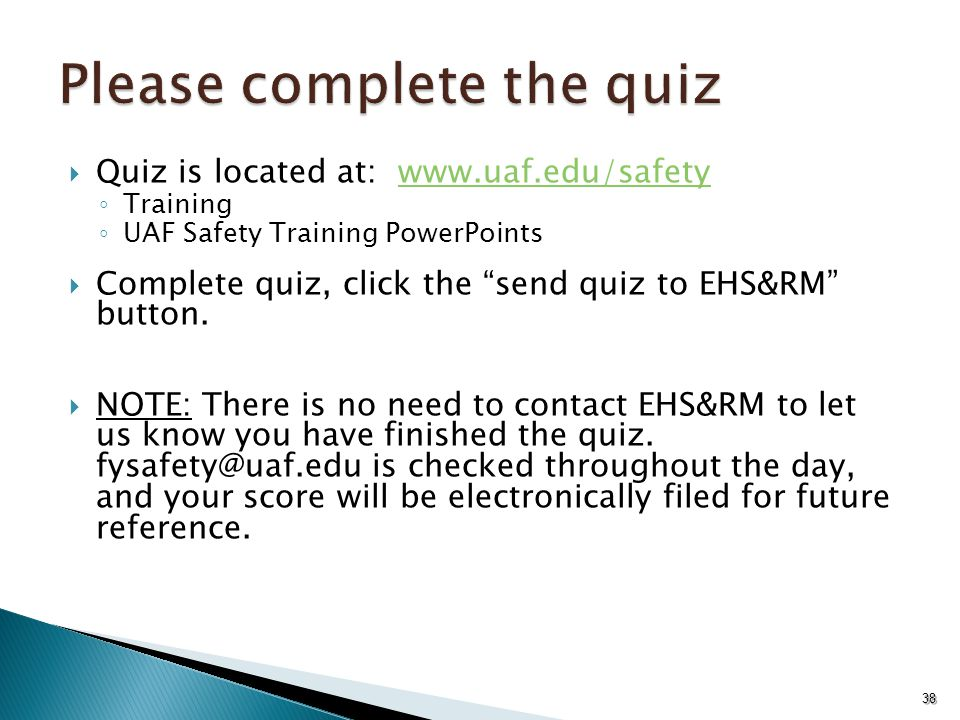  Quiz is located at: www.uaf.edu/safetywww.uaf.edu/safety ◦ Training ◦ UAF Safety Training PowerPoints  Complete quiz, click the send quiz to EHS&RM button.