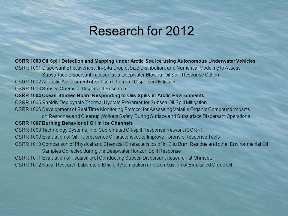 Research for 2012 OSRR 1000 Oil Spill Detection and Mapping under Arctic Sea Ice using Autonomous Underwater Vehicles OSRR 1001 Dispersant Effectiveness, In-Situ Droplet Size Distribution, and Numerical Modeling to Assess Subsurface Dispersant Injection as a Deepwater Blowout Oil Spill Response Option OSRR 1002 Acoustic Assessment of Subsea Chemical Dispersant Efficacy OSRR 1003 Subsea Chemical Dispersant Research OSRR 1004 Ocean Studies Board Responding to Oils Spills in Arctic Environments OSRR 1005 Rapidly Deployable Thermal Hydrate Preventer for Subsea Oil Spill Mitigation OSRR 1006 Development of Real Time Monitoring Protocol for Assessing Volatile Organic Compound Impacts on Response and Cleanup Workers Safety During Surface and Subsurface Dispersant Operations OSRR 1007 Burning Behavior of Oil in Ice Channels OSRR 1008 Technology Systems, Inc.